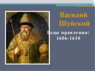 Василий Шуйский Годы правления: 1606-1610