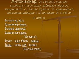 Антонимнар: сөй-сөймә; яшьлек-картлык; явыз-яхшы, кадерле-кадерсез; югары-түб