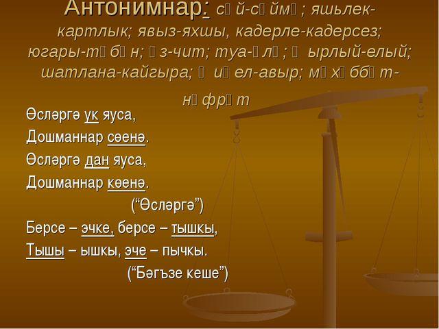 Антонимнар: сөй-сөймә; яшьлек-картлык; явыз-яхшы, кадерле-кадерсез; югары-түб...