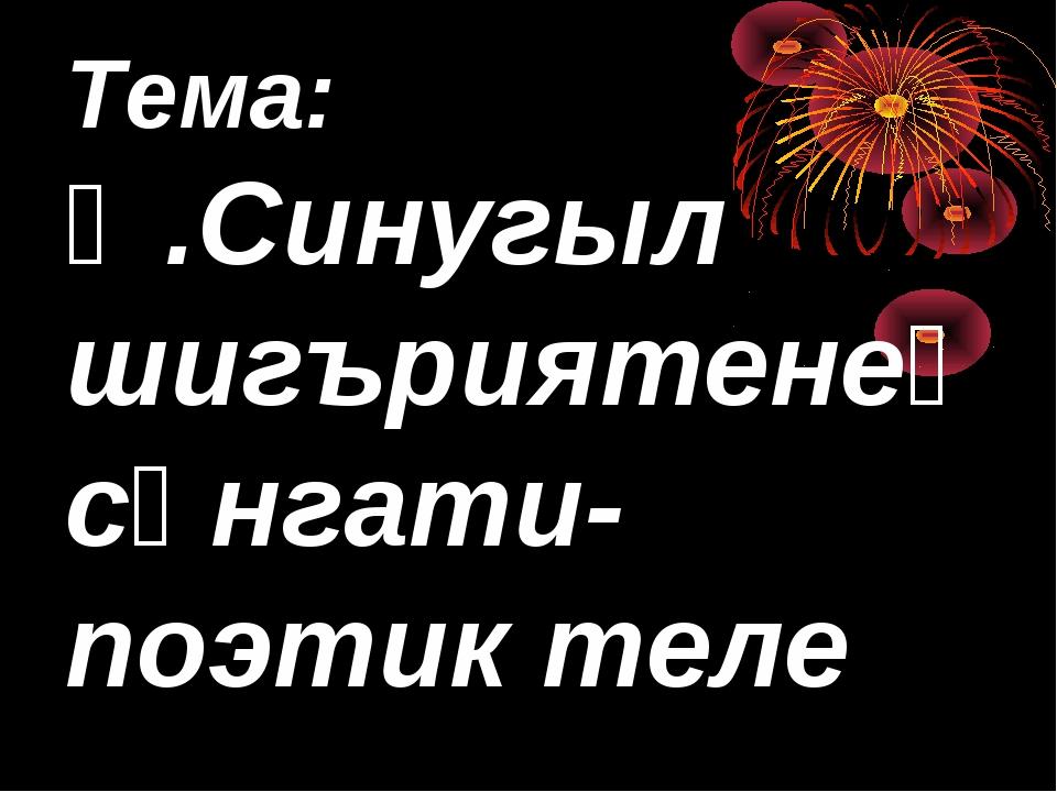 Тема: Ә.Синугыл шигъриятенең сәнгати-поэтик теле