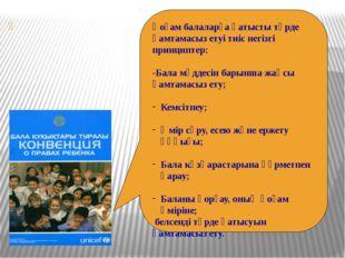 Қоғам балаларға қатысты түрде қамтамасыз етуі тиіс негізгі принциптер: -Бала