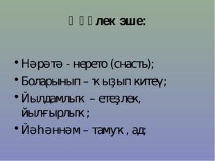 Һүҙлек эше: Нәрәтә - нерето (снасть); Боларынып – ҡыҙып китеү; Йылдамлыҡ – ет