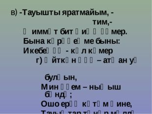 в) -Тауышты яратмайым, - тим,- Ҡиммәт бит һиңә ғүмер. Бына күрәһеңме быны: Ик