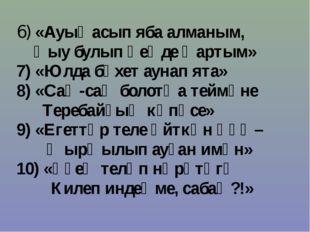 6) «Ауыҙ асып яба алманым, Һыу булып һеңде ҡартым» 7) «Юлда бәхет аунап ята»