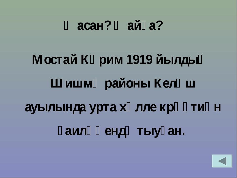 Мостай Кәрим 1919 йылдың Шишмә районы Келәш ауылында урта хәлле крәҫтиән ғаи...