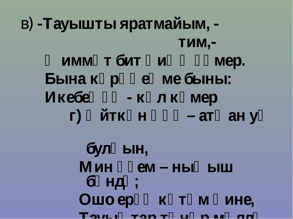 в) -Тауышты яратмайым, - тим,- Ҡиммәт бит һиңә ғүмер. Бына күрәһеңме быны: Ик...
