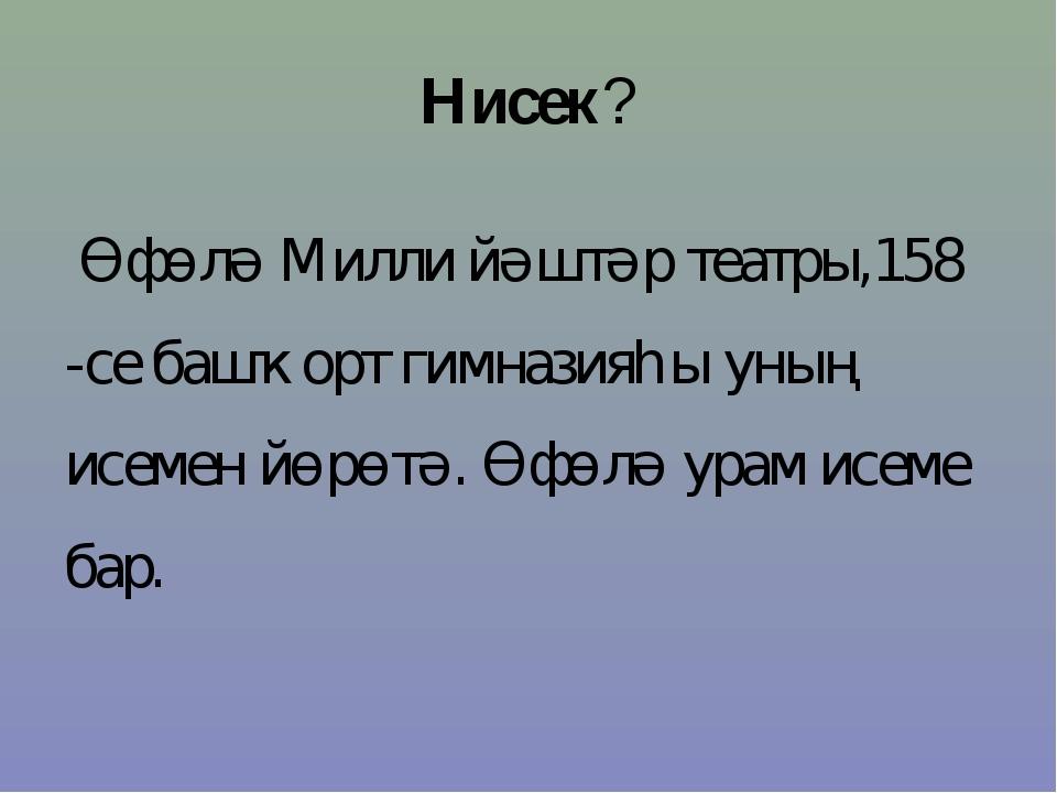 Нисек? Өфөлә Милли йәштәр театры,158 -се башҡорт гимназияһы уның исемен йөрөт...