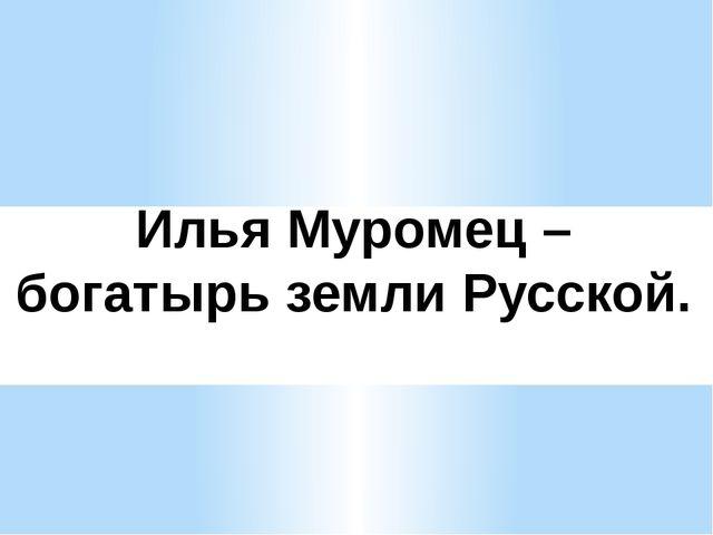Илья Муромец – богатырь земли Русской.