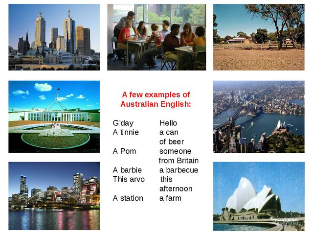 A few examples of Australian English: G'day	 Hello A tinnie	 a can 	 of beer...