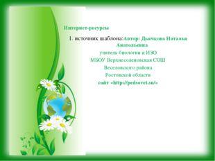 1. источник шаблона:Автор: Дьячкова Наталья Анатольевна учитель биологии и ИЗ