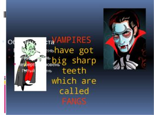 VAMPIRES have got big sharp teeth which are called FANGS