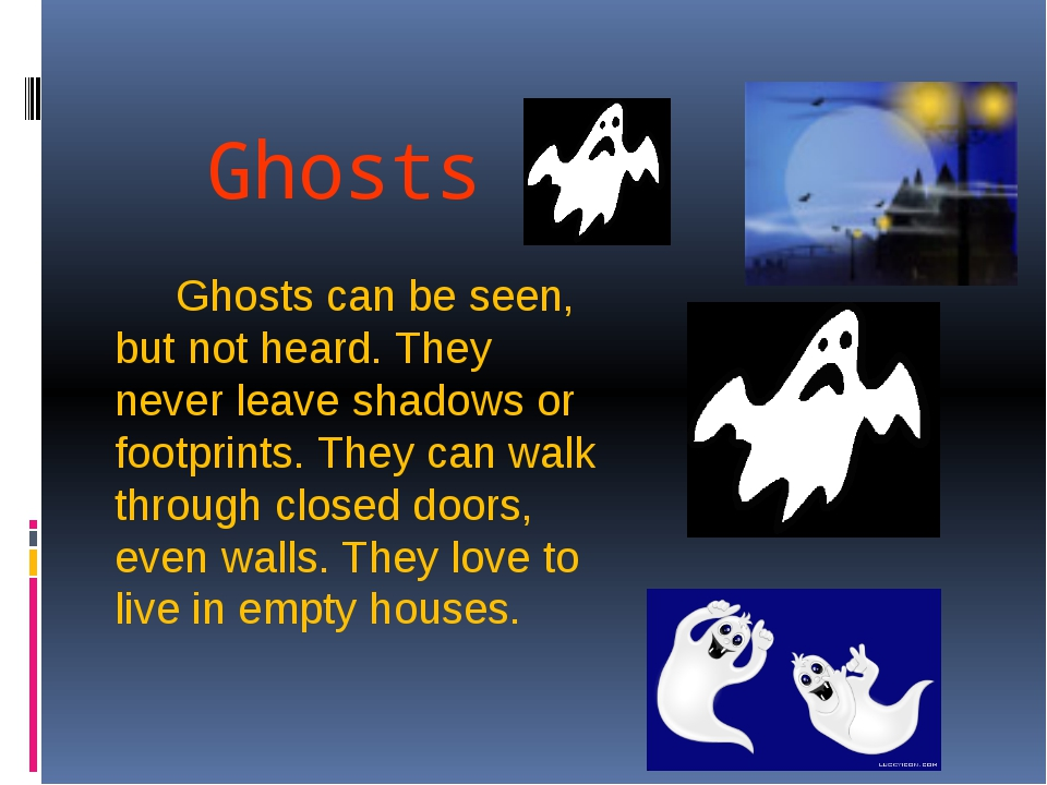 Ghosts Ghosts can be seen, but not heard. They never leave shadows or footpri...