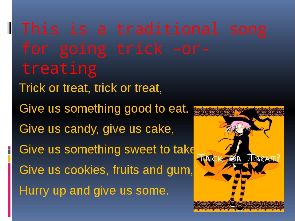 This is a traditional song for going trick –or- treating Trick or treat, tric...