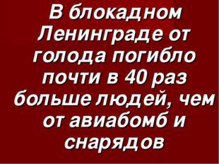 В блокадном Ленинграде от голода погибло почти в 40 раз больше людей, чем от