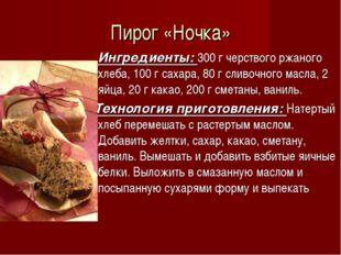 Пирог «Ночка» Ингредиенты: 300 г черствого ржаного хлеба, 100 г сахара, 80 г