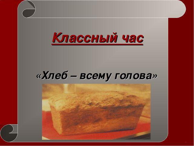 Классный час «Хлеб – всему голова»