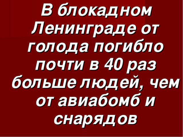 В блокадном Ленинграде от голода погибло почти в 40 раз больше людей, чем от...