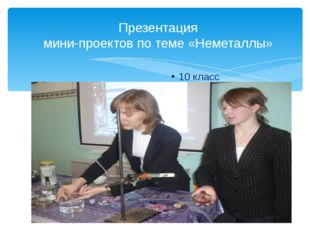 Презентация мини-проектов по теме «Неметаллы» 10 класс