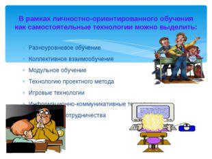 В рамках личностно-ориентированного обучения как самостоятельные технологии м