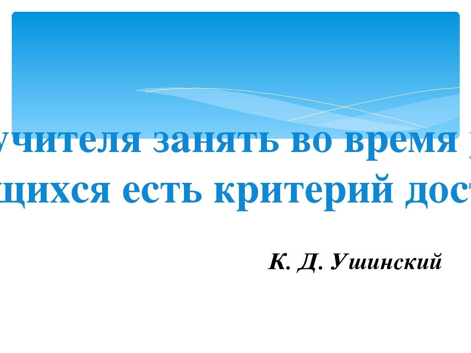 К. Д. Ушинский Умение учителя занять во время урока всех учащихся есть критер...