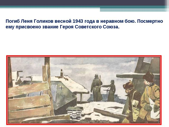 Погиб Леня Голиков весной 1943 года внеравном бою. Посмертно ему присвоено з...