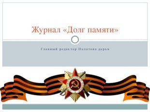 Главный редактор Палатова дарья Журнал «Долг памяти»