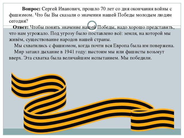Вопрос: Сергей Иванович, прошло70 лет со дня окончания войны с фашизмом. Ч...