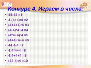 Конкурс 4. Играем в числа. 44:44 =1 4-(4+4):4 =2 (4+4+4):4 =3 (4-4)*4+4 =4 (4