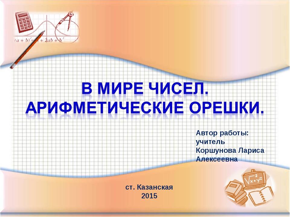 Автор работы: учитель Коршунова Лариса Алексеевна ст. Казанская 2015
