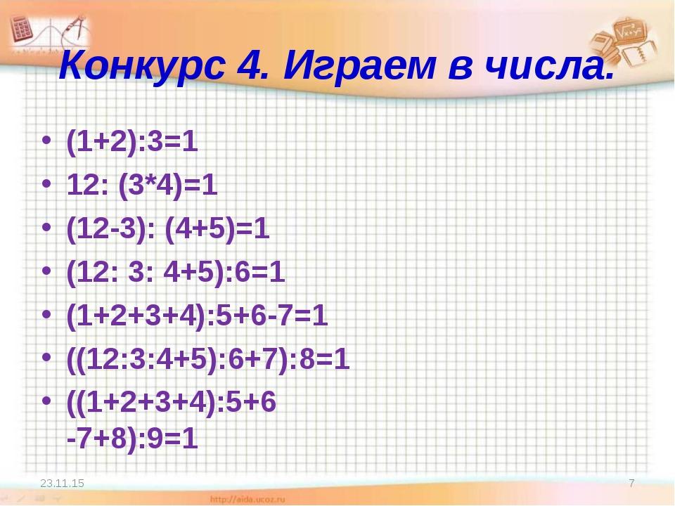 Конкурс 4. Играем в числа. (1+2):3=1 12: (3*4)=1 (12-3): (4+5)=1 (12: 3: 4+5)...