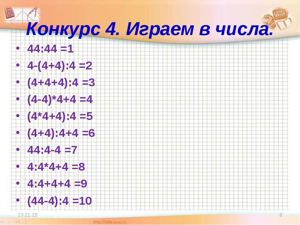 Конкурс 4. Играем в числа. 44:44 =1 4-(4+4):4 =2 (4+4+4):4 =3 (4-4)*4+4 =4 (4...