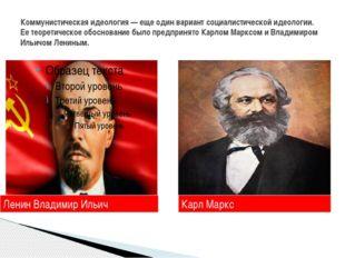Коммунистическая идеология — еще один вариант социалистической идеологии. Ее