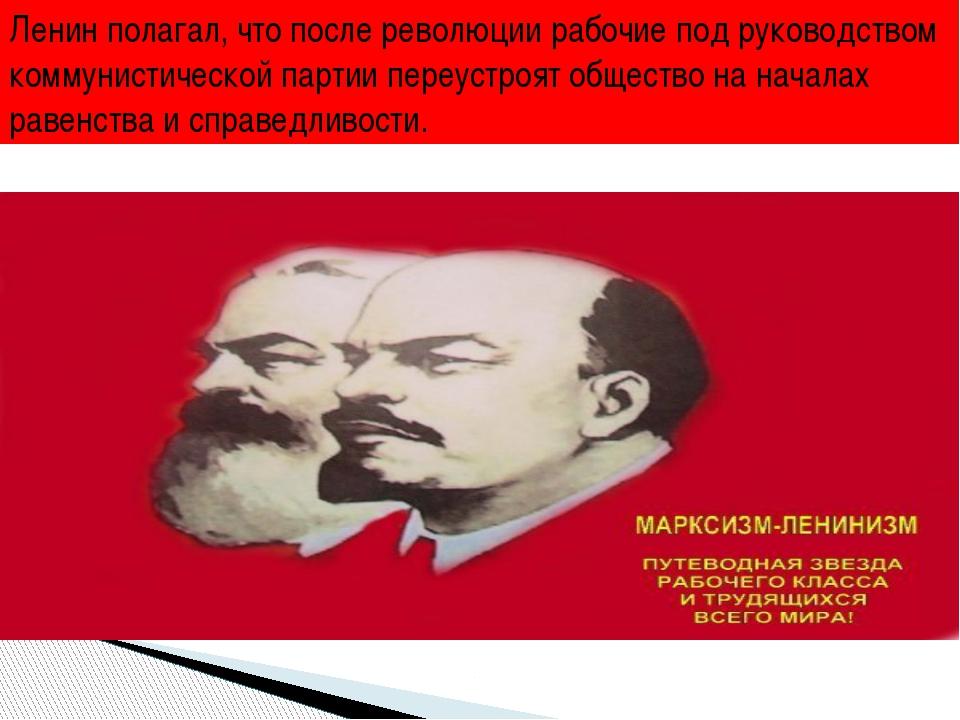 Ленин полагал, что после революции рабочие под руководством коммунистической...