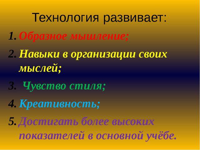 Технология развивает: Образное мышление; Навыки в организации своих мыслей; Ч...