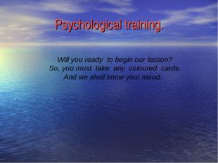 Psychological training. Will you ready to begin our lesson? So, you must take