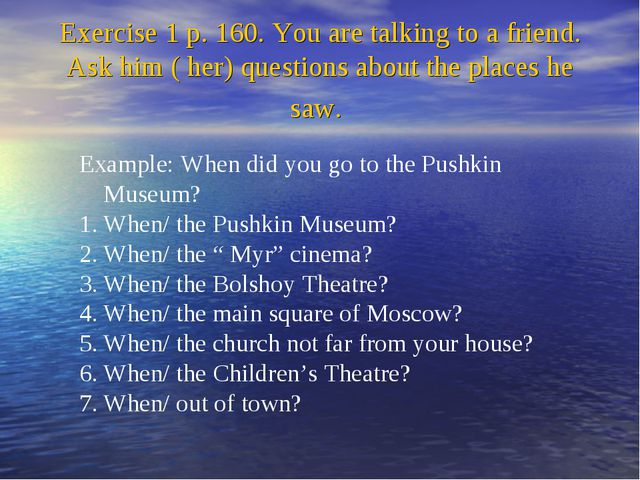 Exercise 1 p. 160. You are talking to a friend. Ask him ( her) questions abou...