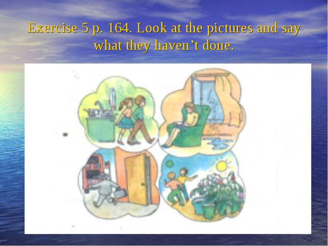 Exercise 5 p. 164. Look at the pictures and say what they haven't done.