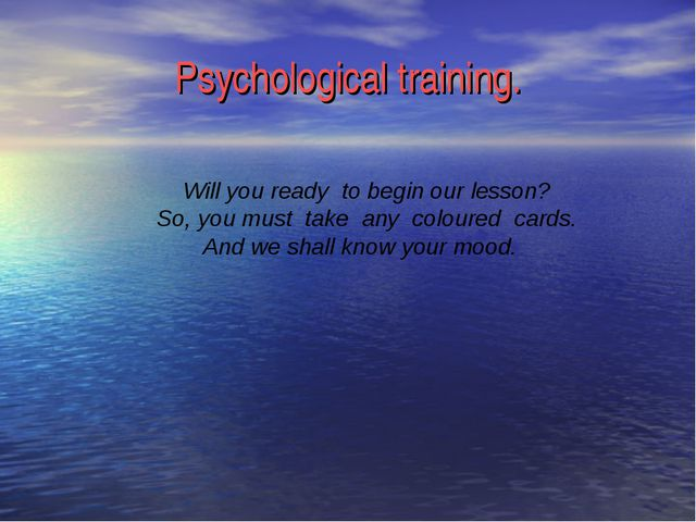 Psychological training. Will you ready to begin our lesson? So, you must take...