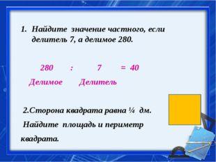 Найдите значение частного, если делитель 7, а делимое 280. 280 : 7 = 40 Дели