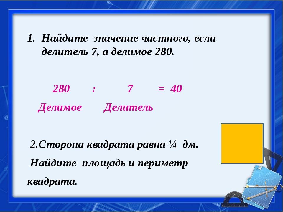 Найдите значение частного, если делитель 7, а делимое 280. 280 : 7 = 40 Дели...