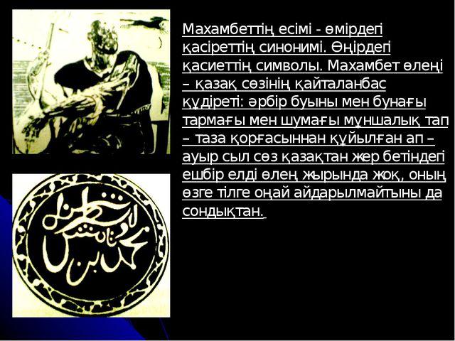 Махамбеттің есімі - өмірдегі қасіреттің синонимі. Өңірдегі қасиеттің символы....