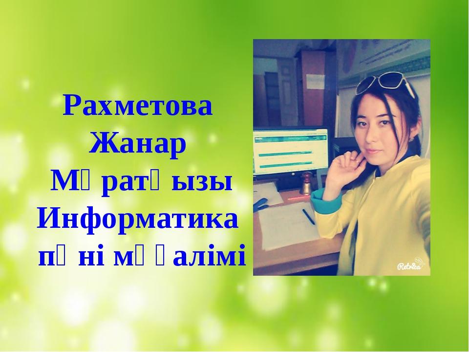 Рахметова Жанар Мұратқызы Информатика пәні мұғалімі