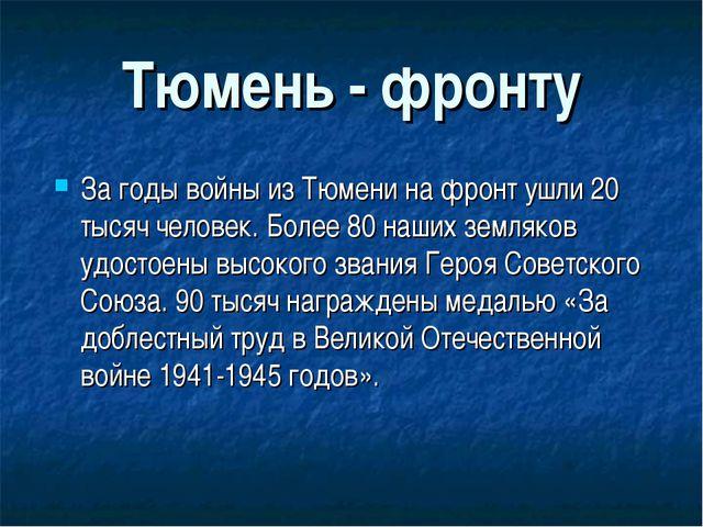 Тюмень - фронту За годы войны из Тюмени на фронт ушли 20 тысяч человек. Более...