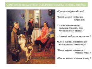 Сочинение по картине Ф.П.Решетникова «Опять двойка» Где происходит событие ?