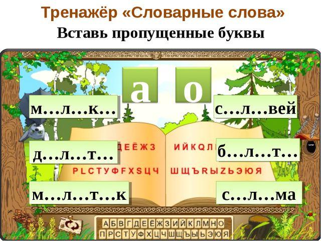 Тренажёр «Словарные слова» Вставь пропущенные буквы м…л…к… д…л…т… м…л…т…к с…...