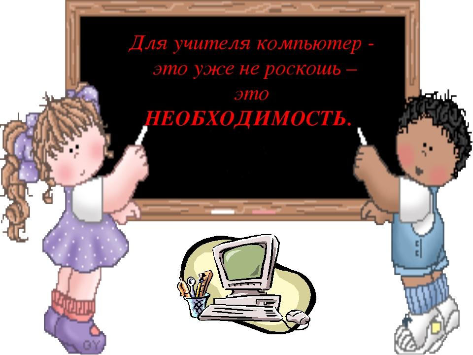 Для учителя компьютер - это уже не роскошь – это НЕОБХОДИМОСТЬ.