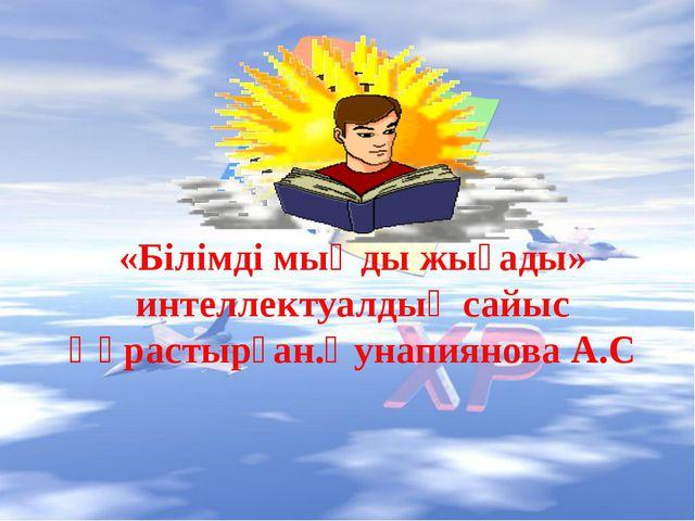 «Білімді мыңды жығады» интеллектуалдық сайыс Құрастырған.Қунапиянова А.С