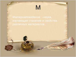 М Материаловедение –наука, изучающая строение и свойства различных материалов.