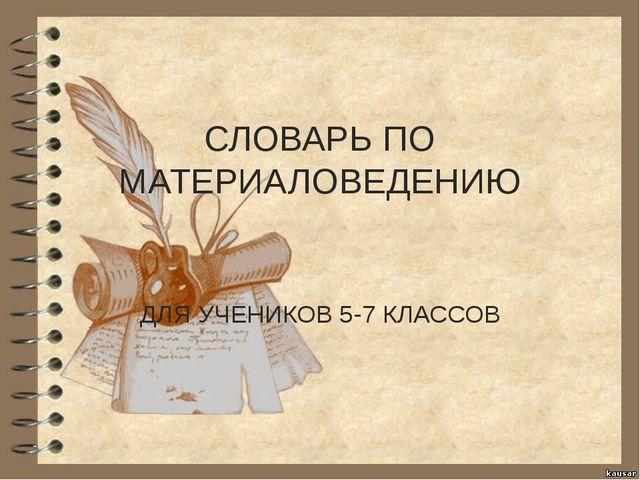 СЛОВАРЬ ПО МАТЕРИАЛОВЕДЕНИЮ ДЛЯ УЧЕНИКОВ 5-7 КЛАССОВ