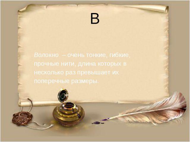 В Волокно – очень тонкие, гибкие, прочные нити, длина которых в несколько раз...